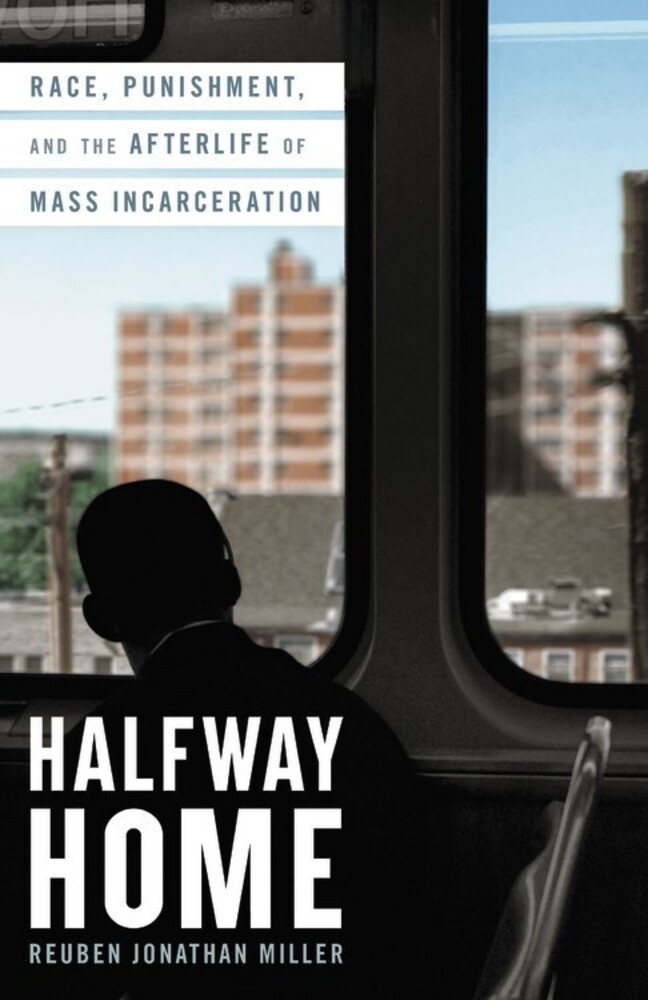Miller, Reuben Jonathan - Halfway Home: Race, Punishment, and the Afterlife of MassIncarceration