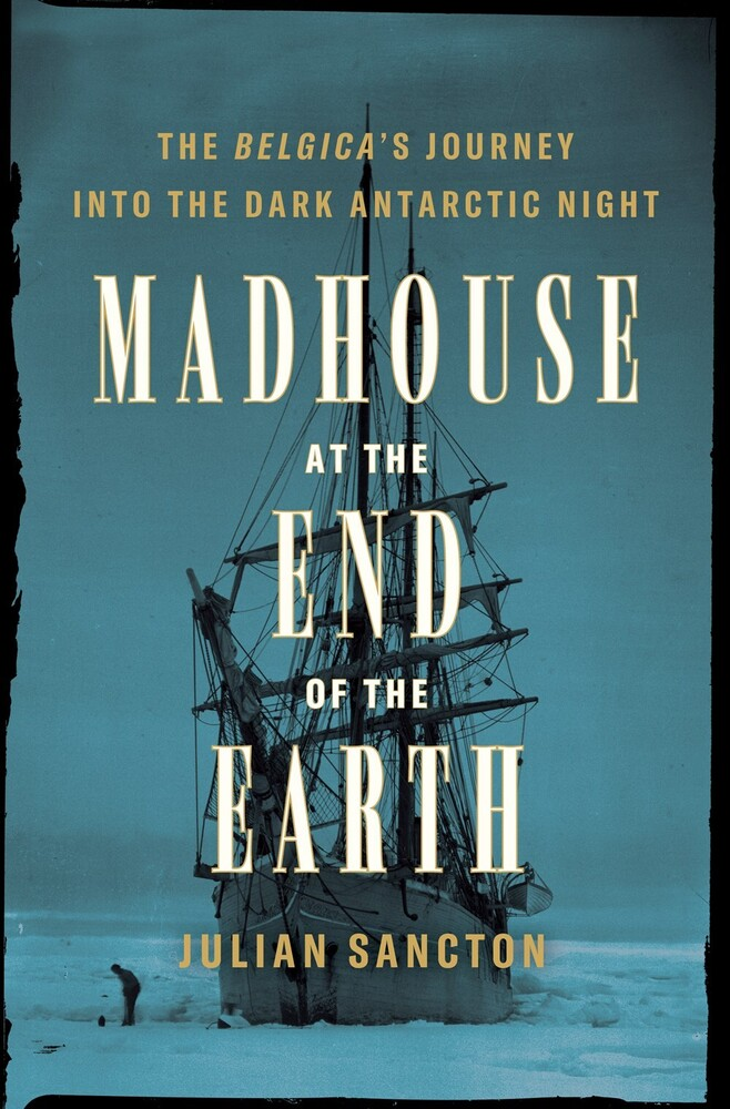 Sancton, Julian - Madhouse at the End of the Earth: The Belgica's Journey into the DarkAntarctic Night