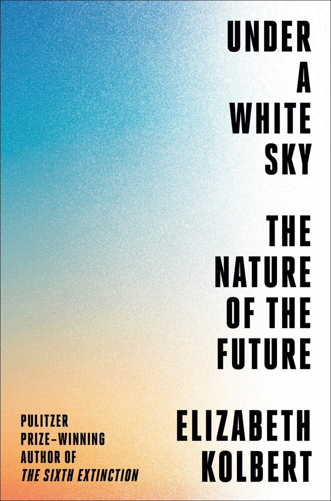 Kolbert, Elizabeth - Under a White Sky: The Nature of the Future