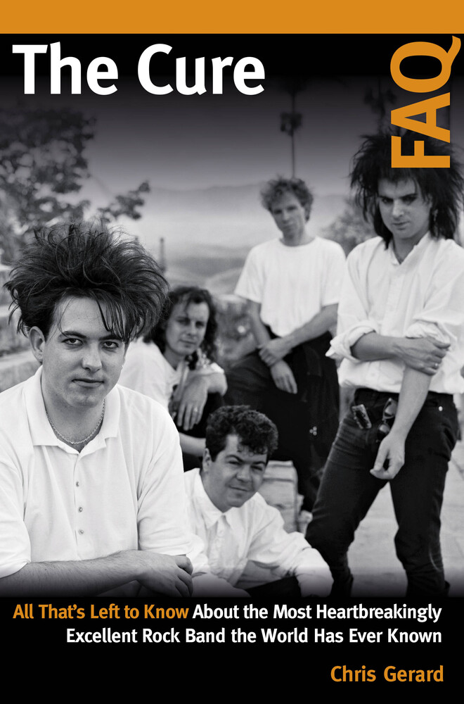 Gerard, Christian - The Cure FAQ: All That's Left to Know About the Most Heartbreakingly Excellent Rock Band the World Has Ever Known