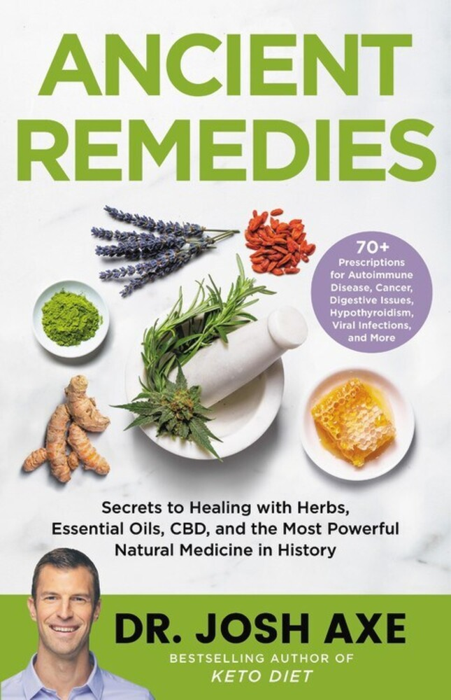 Axe, Josh - Ancient Remedies: Secrets to Healing with Herbs, Essential Oils, CBD,and the Most Powerful Natural Medicine in History
