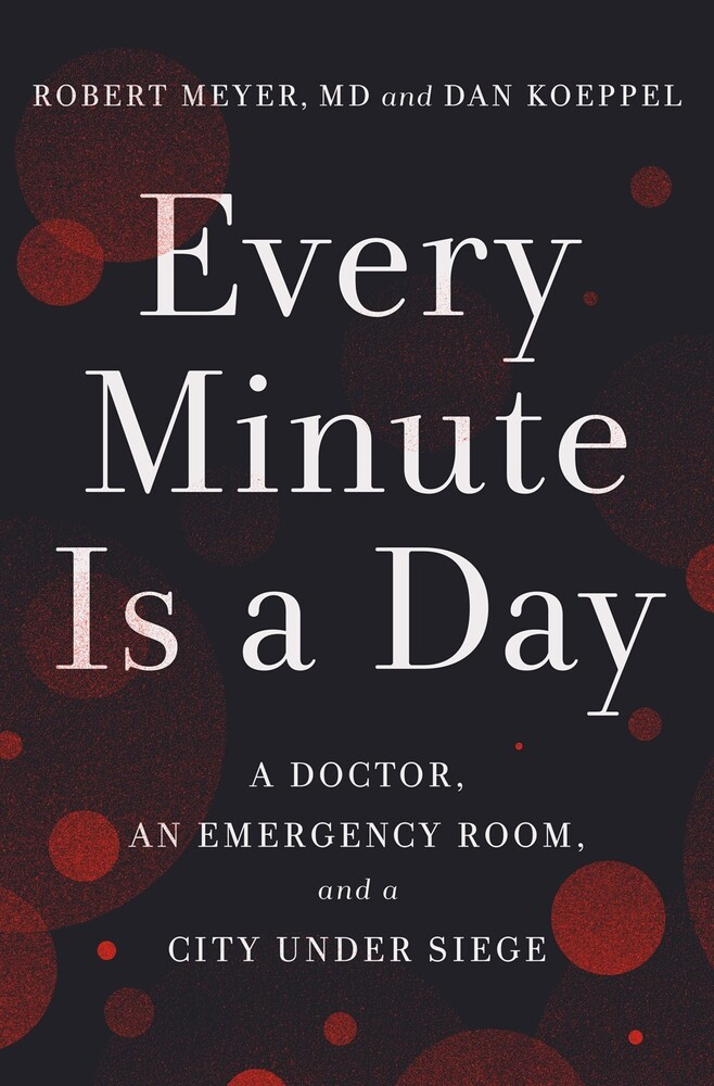 Meyer, Robert - Every Minute Is a Day: A Doctor, an Emergency Room, and a City UnderSiege