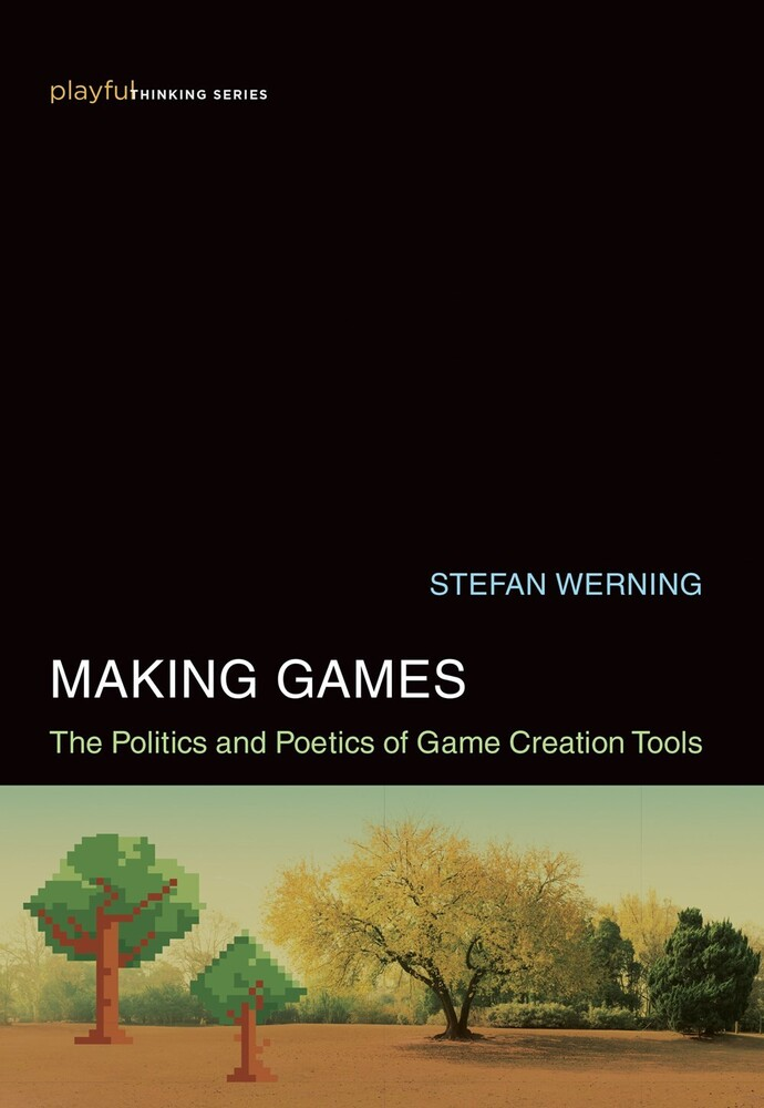 Werning, Stefan - Making Games: The Politics and Poetics of Game Creation Tools