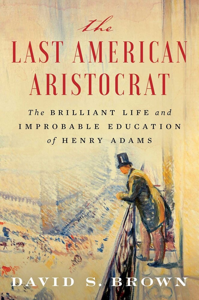 Brown, David S - The Last American Aristocrat: The Brilliant Life and ImprobableEducation of Henry Adams