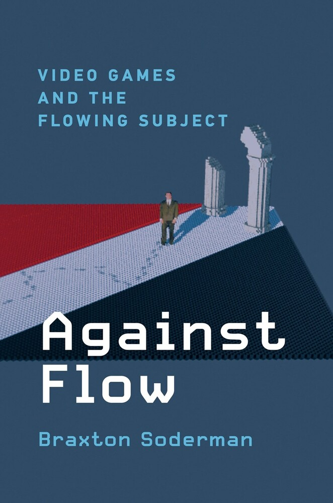 Soderman, Braxton - Against Flow: Video Games and the Flowing Subject
