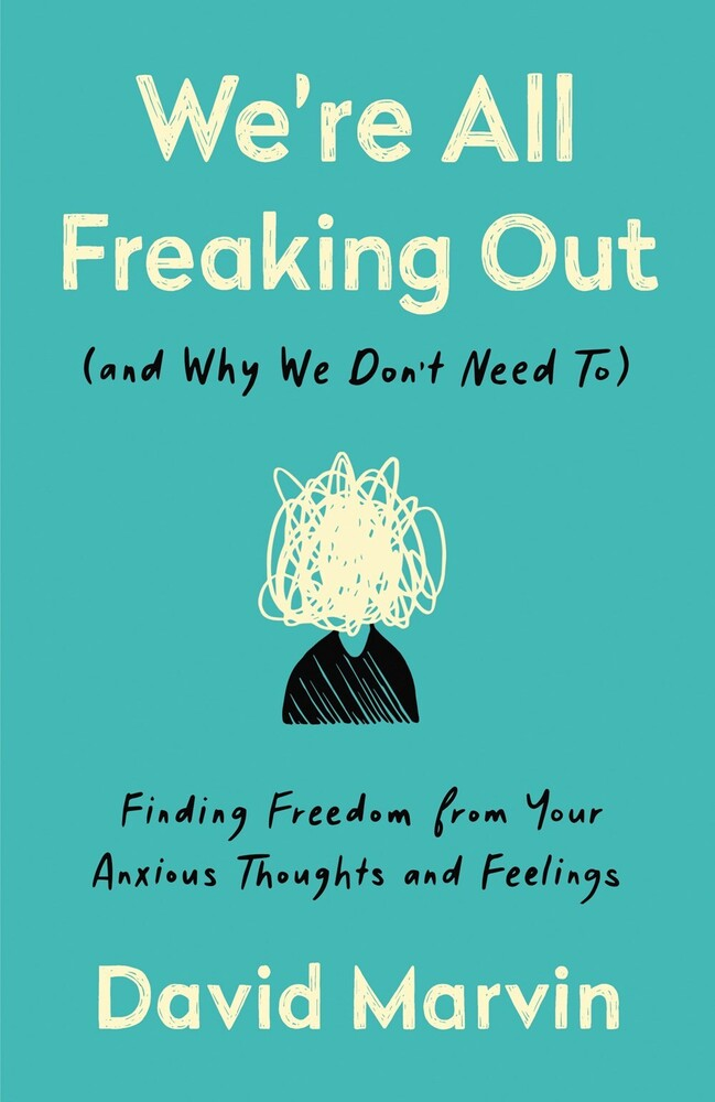 Marvin, David - We're All Freaking Out (and Why We Don't Need To): Finding Freedomfrom Your Anxious Thoughts and Feelings