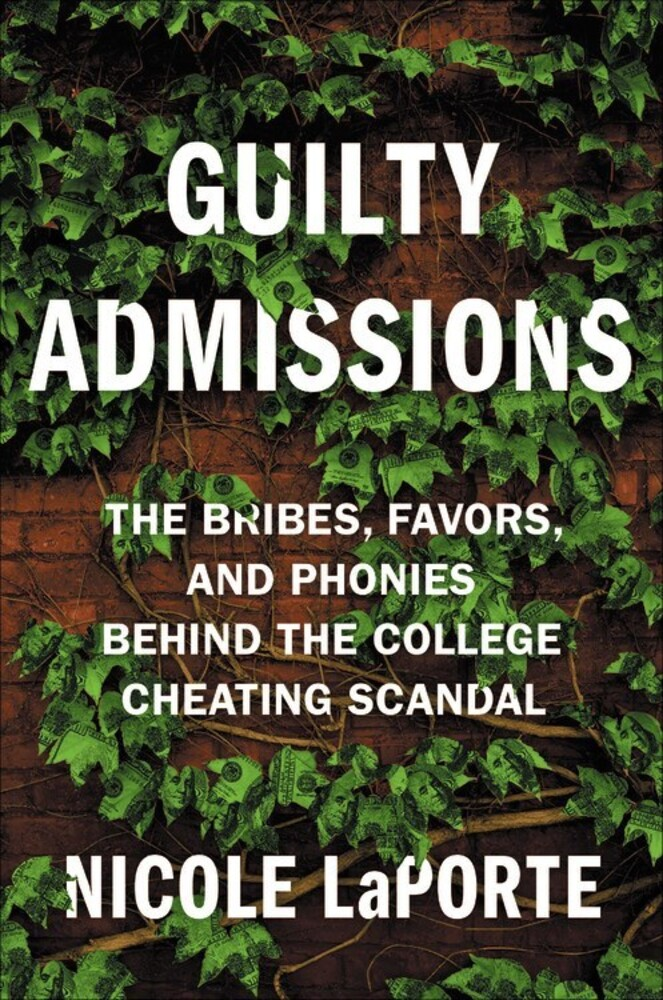 Laporte, Nicole - Guilty Admissions: The Bribes, Favors, and Phonies behind the CollegeCheating Scandal