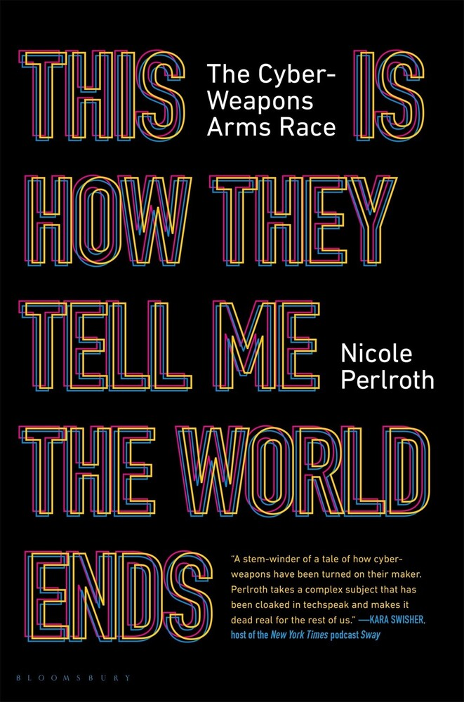 Perlroth, Nicole - This Is How They Tell Me the World Ends: The Cyberweapons Arms Race