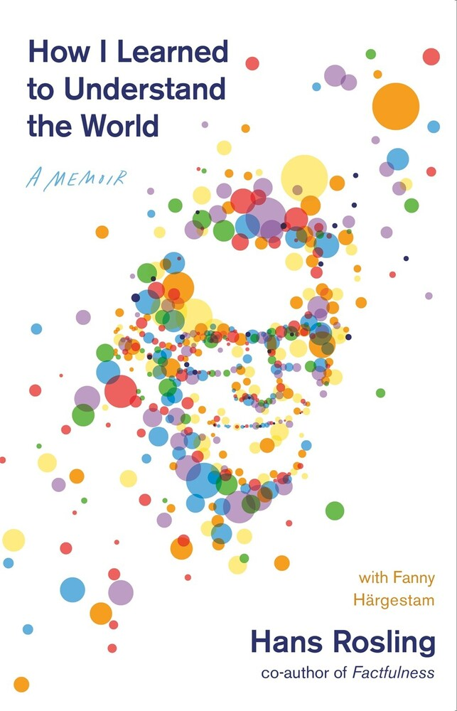 Rosling, Hans - How I Learned to Understand the World: A Memoir