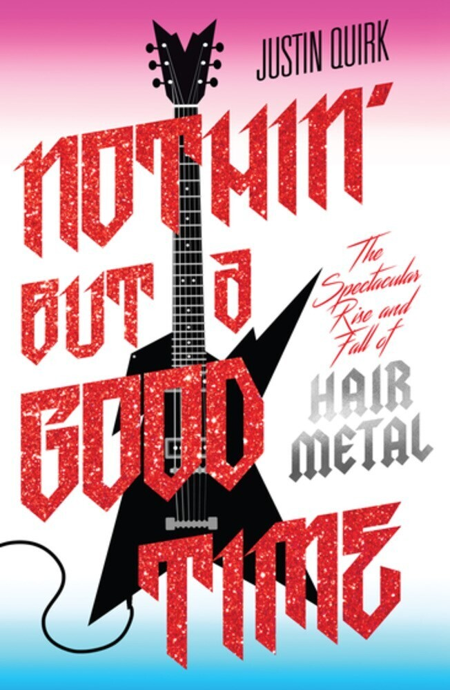 Quirk, Justin - Nothin' But a Good Time: The Spectacular Rise and Fall of Hair Metal