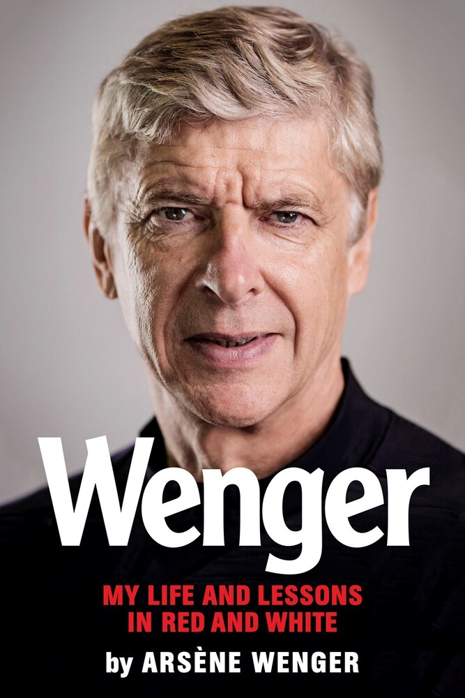 Wenger, Arsene - Wenger: My Life and Lessons in Red & White