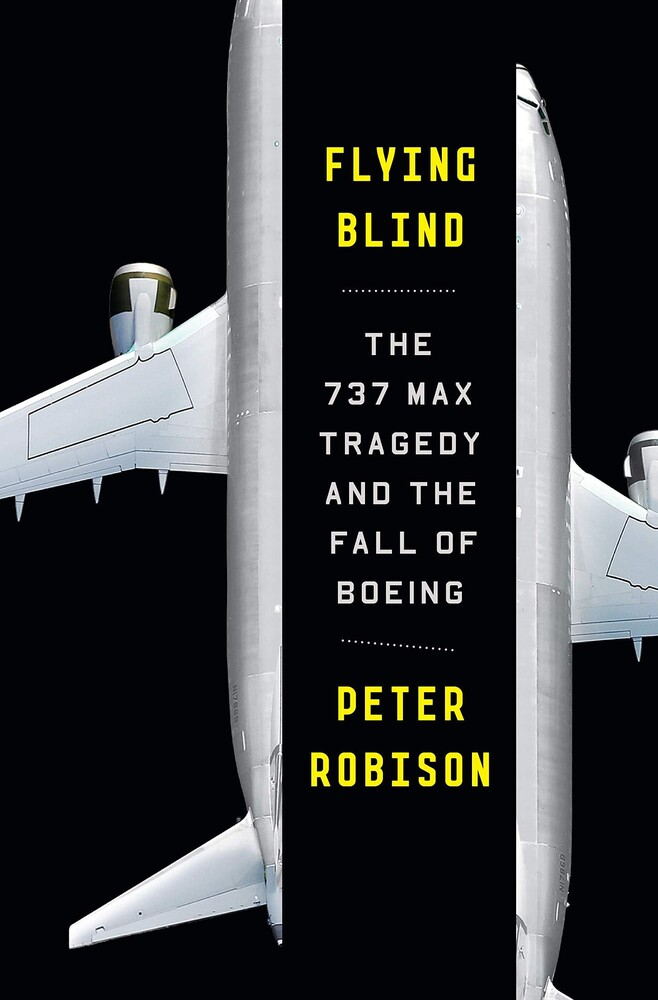 Robison, Peter - Flying Blind: Boeing's MAX Tragedy and the Lost Soul of an AmericanIcon