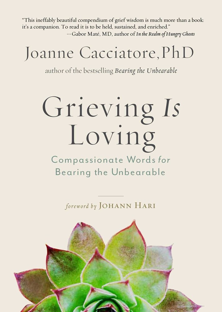 Cacciatore, Joanne - Grieving Is Loving: Compassionate Words for Bearing the Unbearable