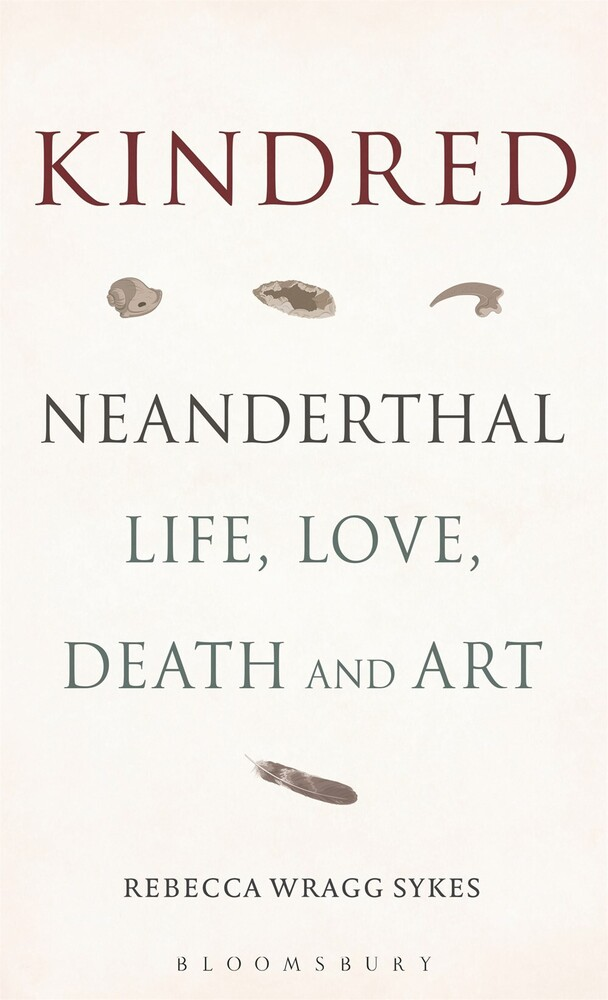 Sykes, Rebecca Wragg - Kindred: Neanderthal Life, Love, Death and Art