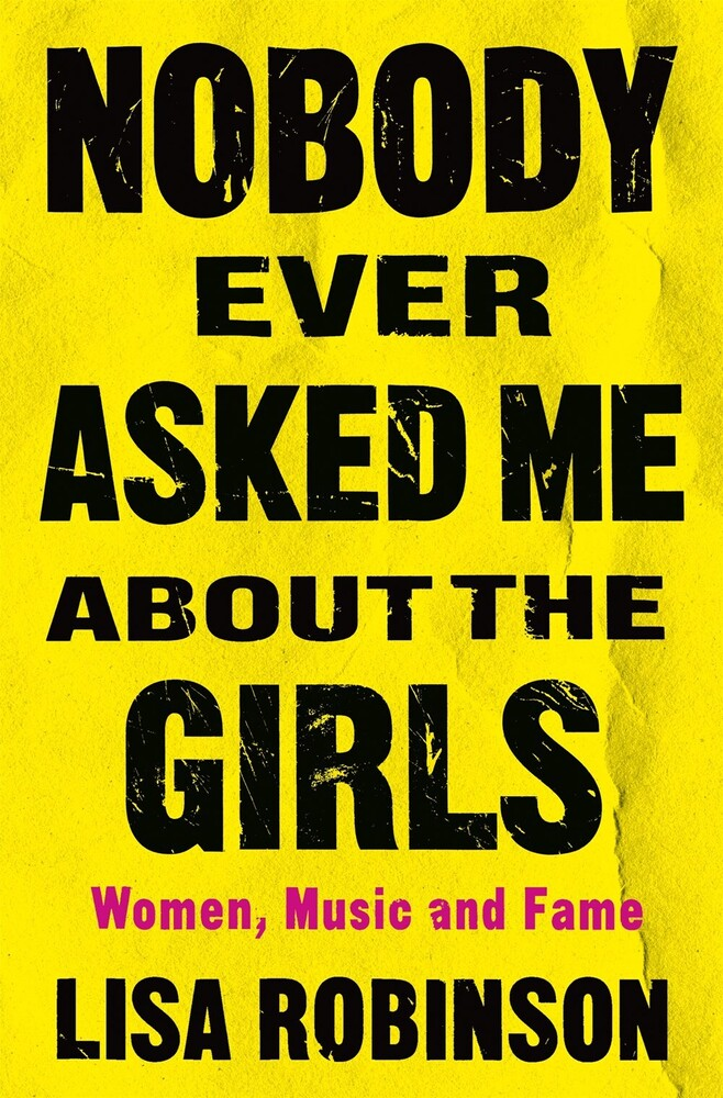 Lisa Robinson - Nobody Ever Asked Me about the Girls: Women, Music, and Fame