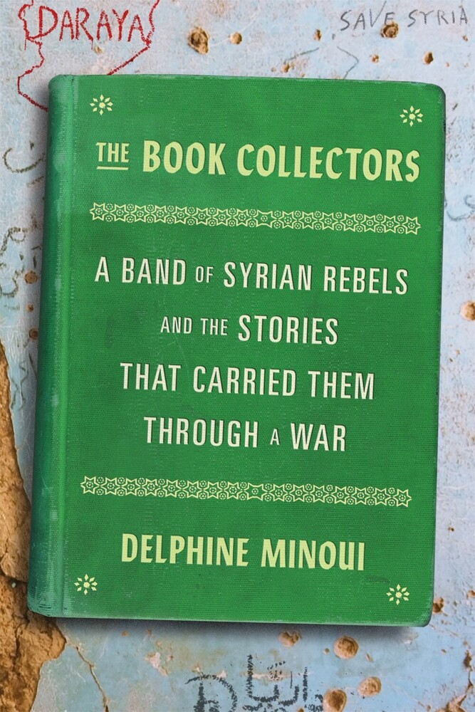 Minoui, Delphine - The Book Collectors: A Band of Syrian Rebels and the Stories ThatCarried Them Through a War