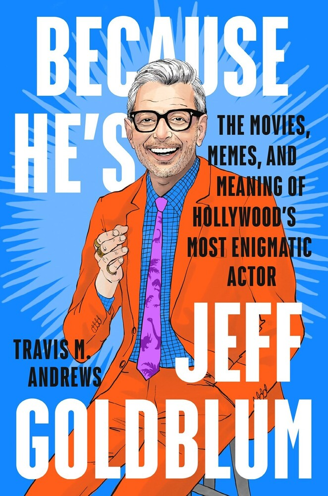 Andrews, Travis M - Because He's Jeff Goldblum: The Movies, Memes, and Meaning ofHollywood's Most Enigmatic Actor