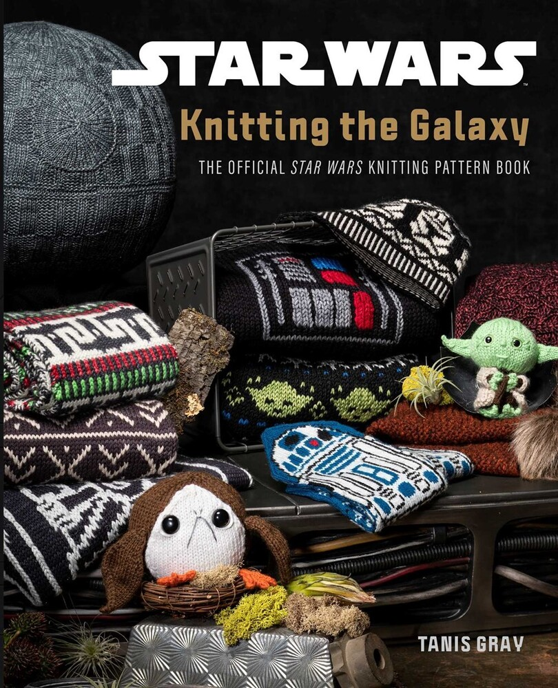 Gray, Tanis - Star Wars: Knitting the Galaxy: The Official Star Wars KnittingPattern Book