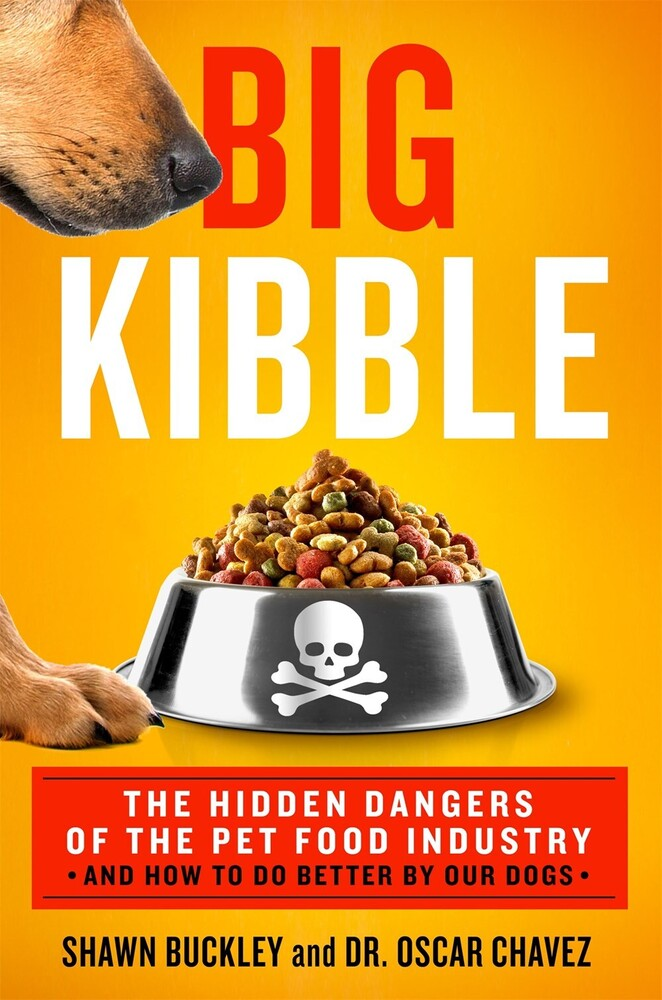 Buckley, Shawn - Big Kibble: The Hidden Dangers of the Pet Food Industry and How to DoBetter by Our Dogs