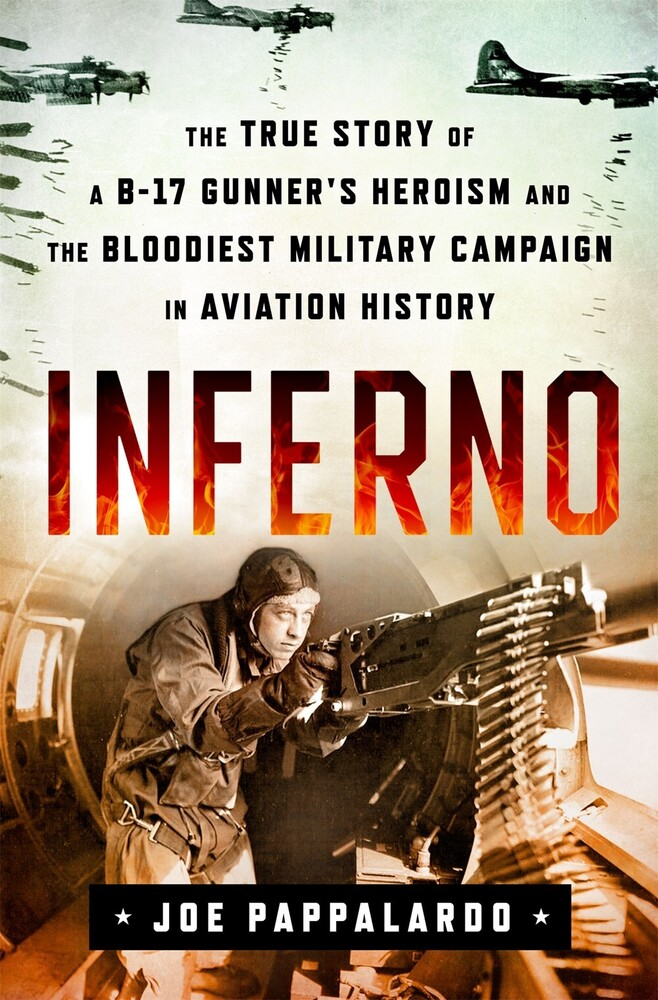 Pappalardo, Joe - Inferno: The True Story of a B-17 Gunner's Heroism and the BloodiestMilitary Campaign in Aviation History: The True Story of a B