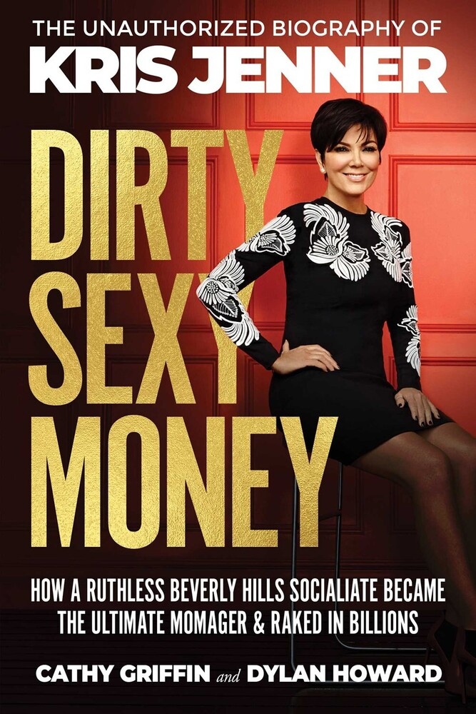 Griffin, Cathy / Howard, Dylan - Dirty Sexy Money: The Unauthorized Biography of Kris Jenner