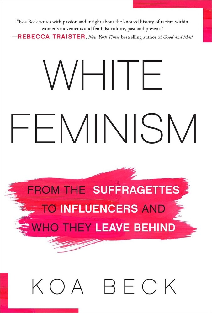 Beck, Koa - White Feminism: From the Suffragettes to Influencers and Who TheyLeave Behind