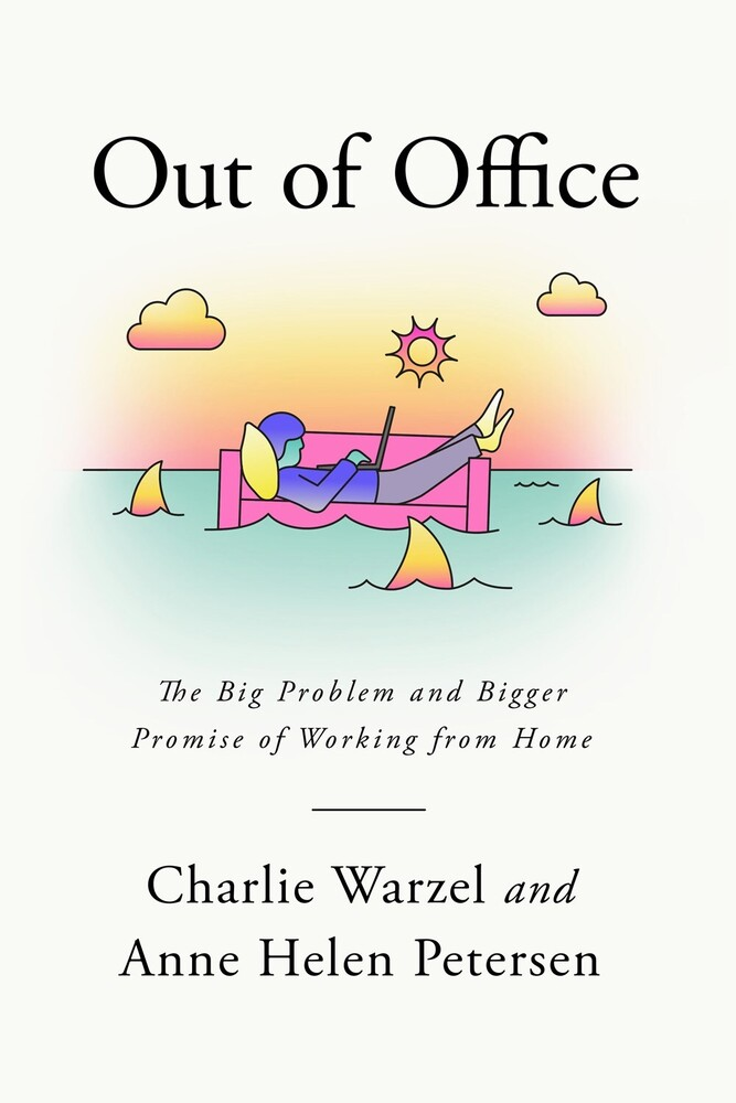 Warzel, Charlie - Out of Office: The Big Problem and Bigger Promise of Working from Home