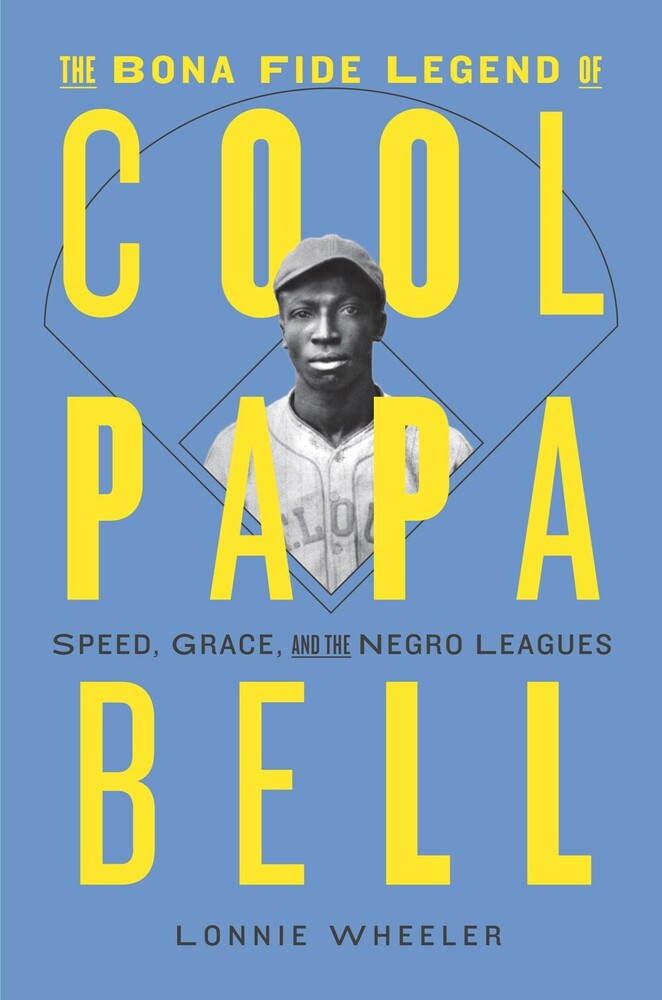 Wheeler, Lonnie - The Bona Fide Legend of Cool Papa Bell: Speed, Grace, and the Negro Leagues