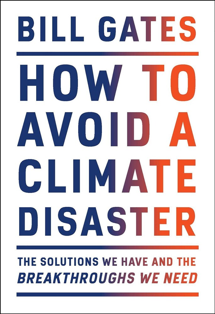 Gates, Bill - How to Avoid a Climate Disaster: The Solutions We Have and the Breakthroughs We Need