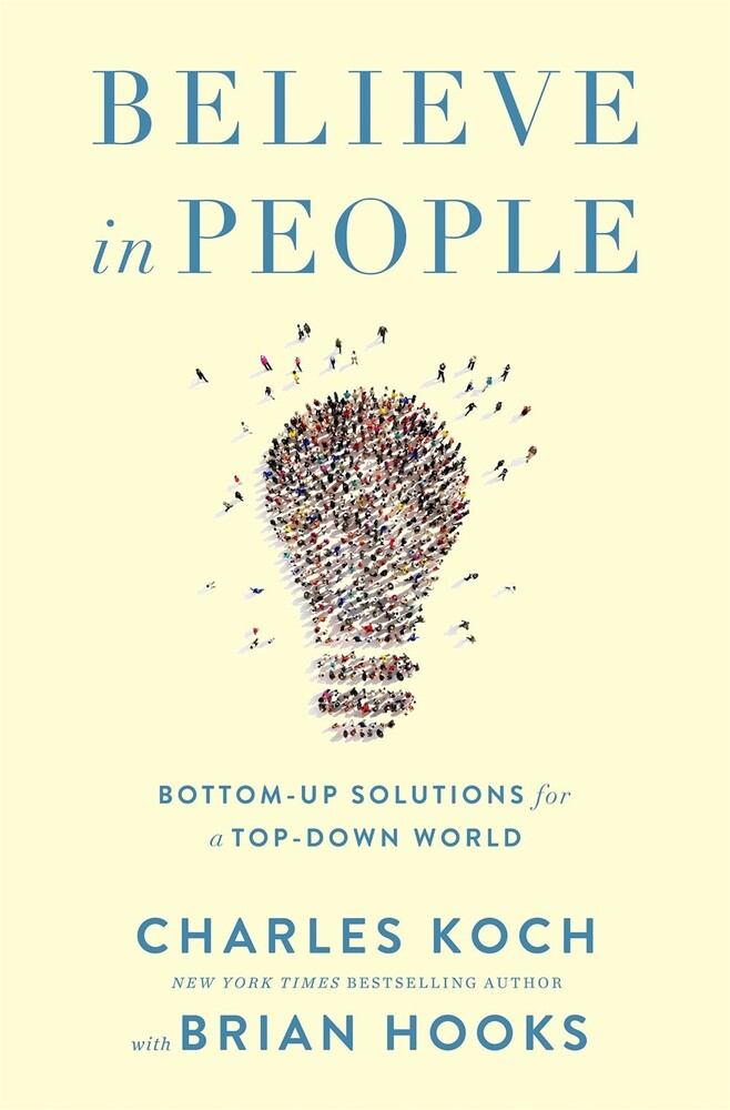 Koch, Charles - Believe in People: Bottom-Up Solutions for a Top-Down World