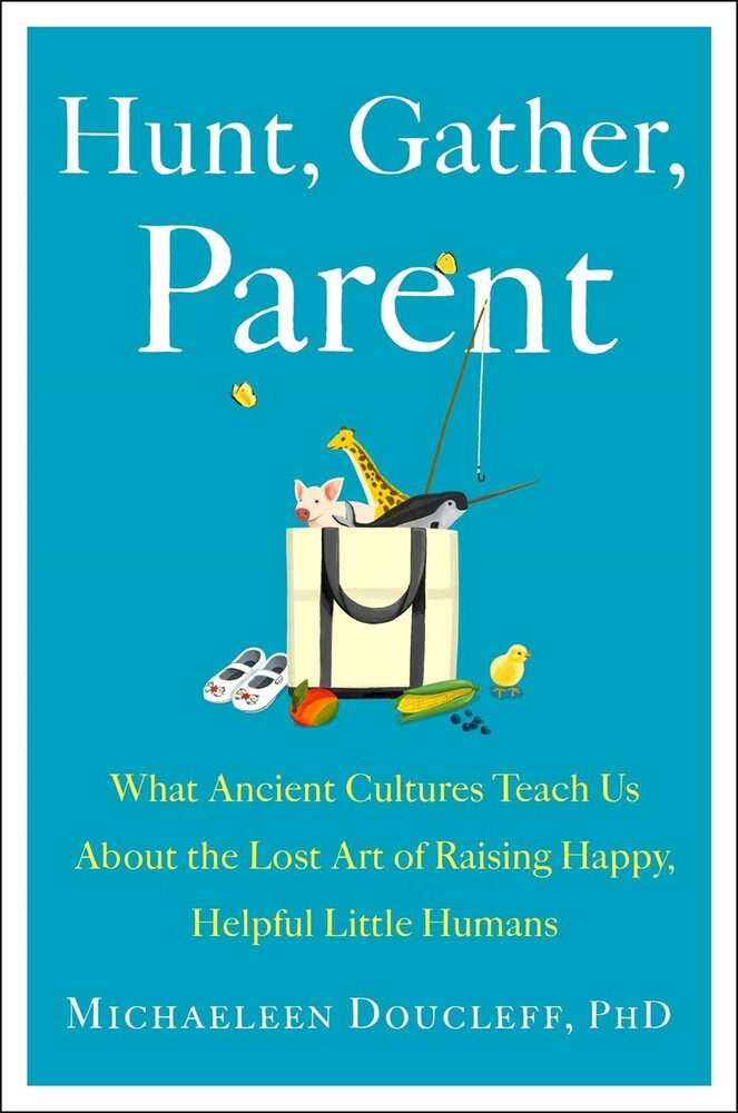 - Hunt, Gather, Parent: What Ancient Cultures Teach Us About the LostArt of Raising Happy, Helpful, Little Humans