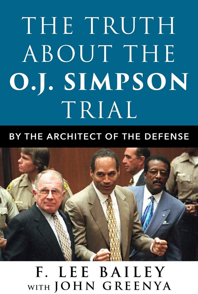 Bailey, F Lee / Greenya, John / McKenna, Pat - The Truth About the O.J. Simpson Trial: By the Architect of theDefense