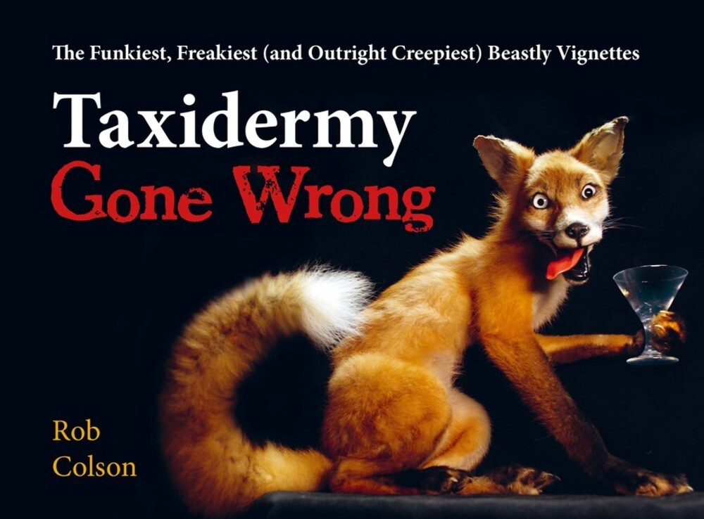 Colson, Rob - Taxidermy Gone Wrong : The Funniest, Freakiest (and OutrightCreepiest) Beastly Vignettes