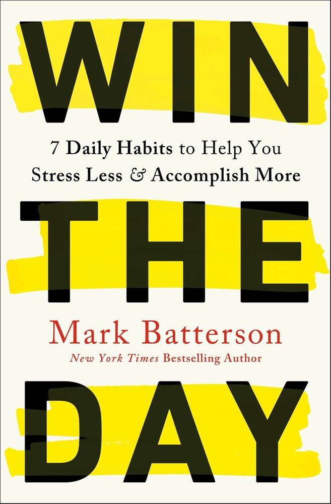 Batterson, Mark - Win the Day: 7 Daily Habits to Help You Stress Less & Accomplish More