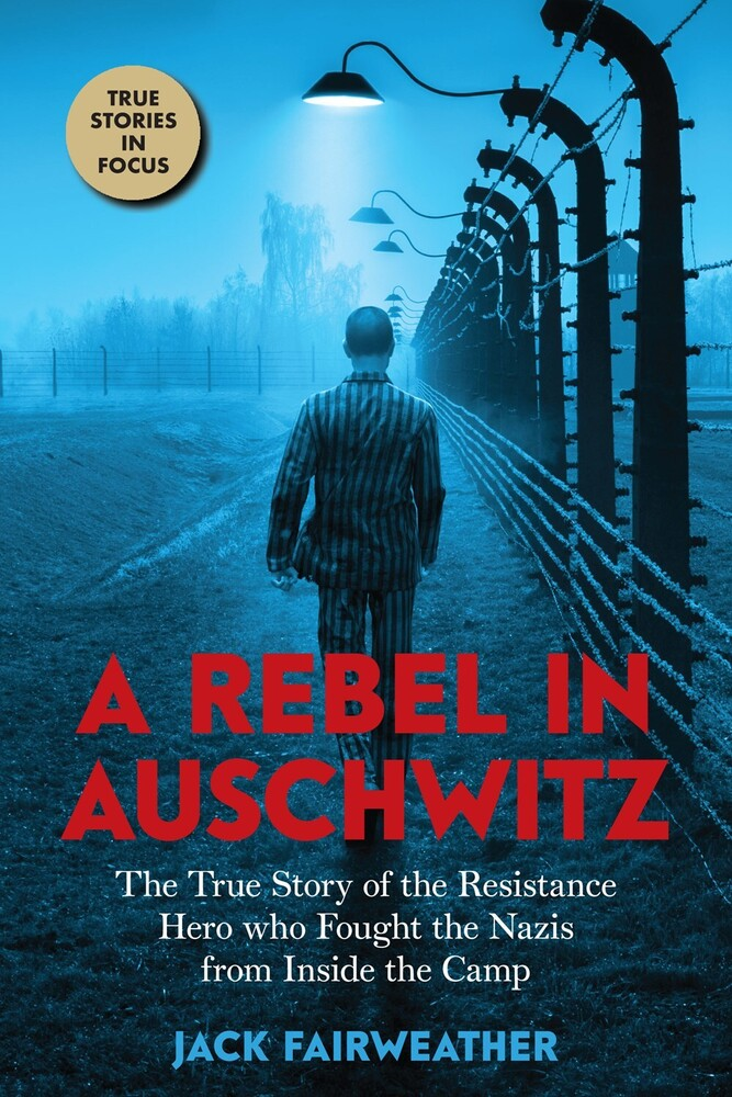 Fairweather, Jack - A Rebel in Auschwitz: The True Story of the Resistance Hero who Foughtthe Nazis from Inside the Camp