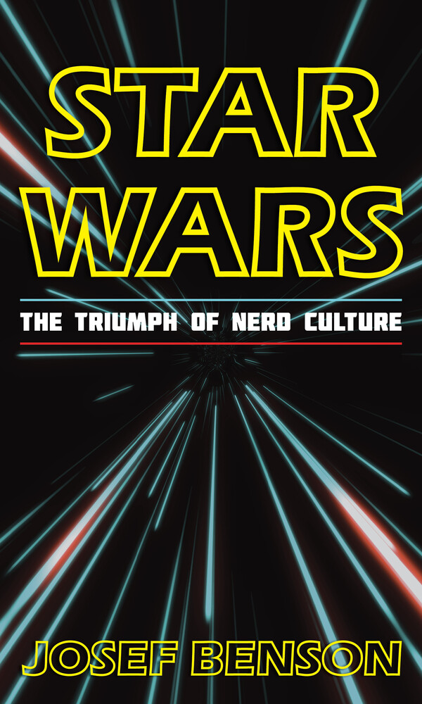 Benson, Josef - Star Wars: The Triumph of Nerd Culture