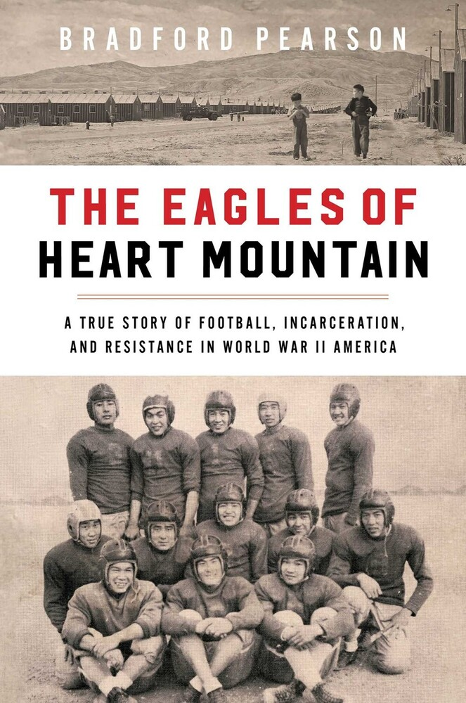 Pearson, Bradford - The Eagles of Heart Mountain: A True Story of Football, Incarceration,and Resistance in World War II America