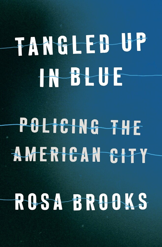Brooks, Rosa - Tangled Up in Blue: Policing the American City