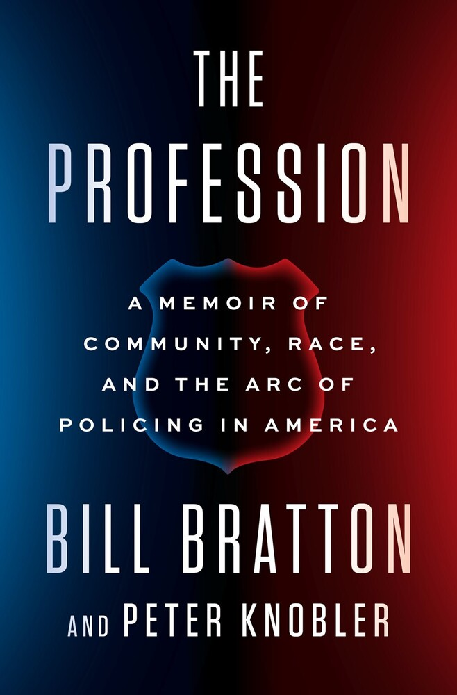 Bratton, Bill - The Profession: A Memoir of Community, Race, and the Arc of Policingin America