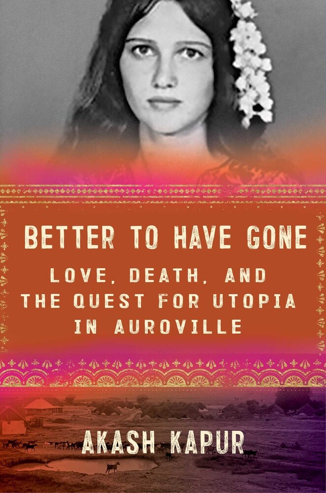 Kapur, Akash - Better to Have Gone: Love, Death, and the Quest for Utopia inAuroville