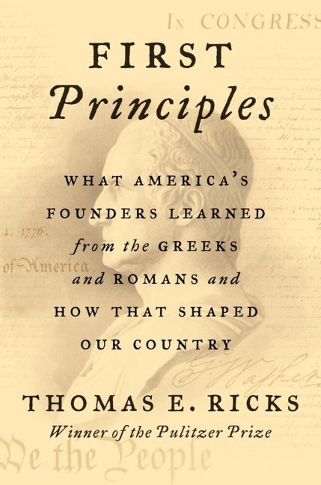 Ricks, Thomas E - First Principles: What America's Founders Learned from the Greeks andRomans and How That Shaped Our Country