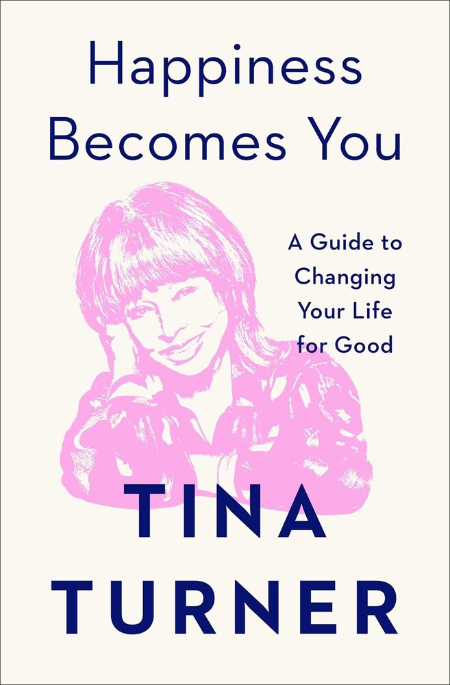 Turner, Tina - Happiness Becomes You: A Guide to Changing Your Life for Good