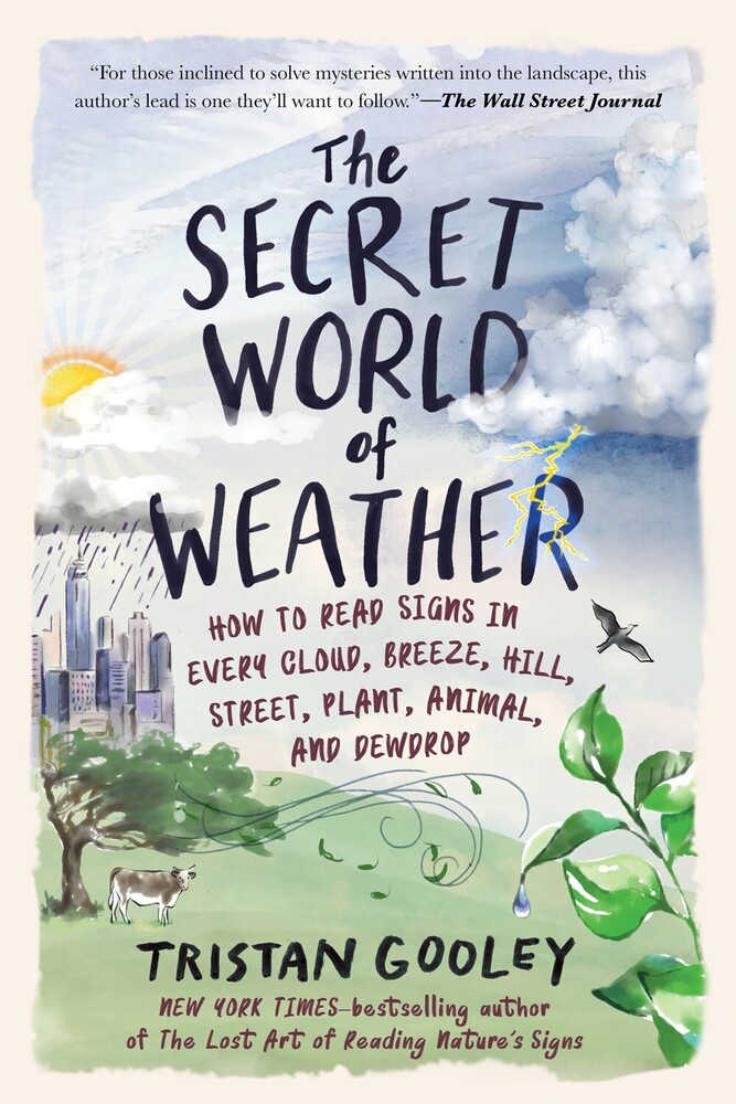 Gooley, Tristan - The Secret World of Weather: How to Read Signs in Every Cloud, Breeze,Hill, Street, Plant, Animal, and Dewdrop