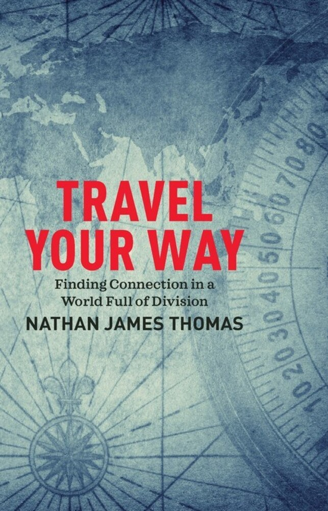 Thomas, Nathan James - Travel Your Way: Finding Connection in a World Full of Division