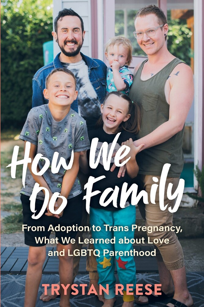 Reese, Trystan - How We Do Family: From Adoption to Trans Pregnancy, What We Learnedabout Love and LGBTQ Parenthood