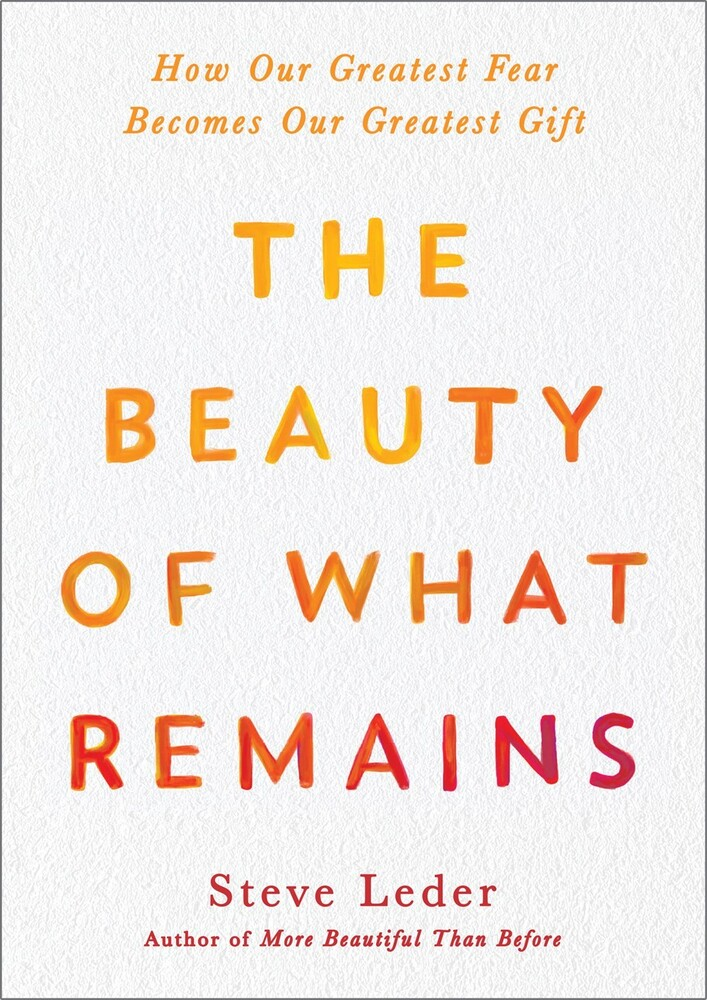 Leder, Steve - The Beauty of What Remains: How Our Greatest Fear Becomes Our GreatestGift