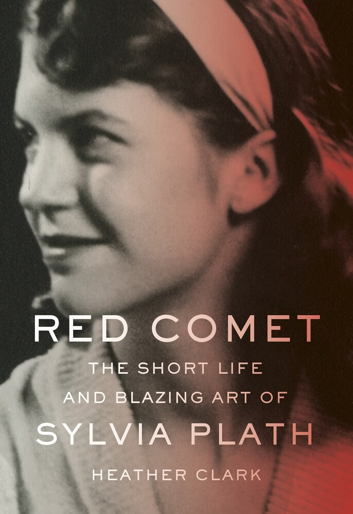 Clark, Heather - Red Comet: The Short Life and Blazing Art of Sylvia Plath
