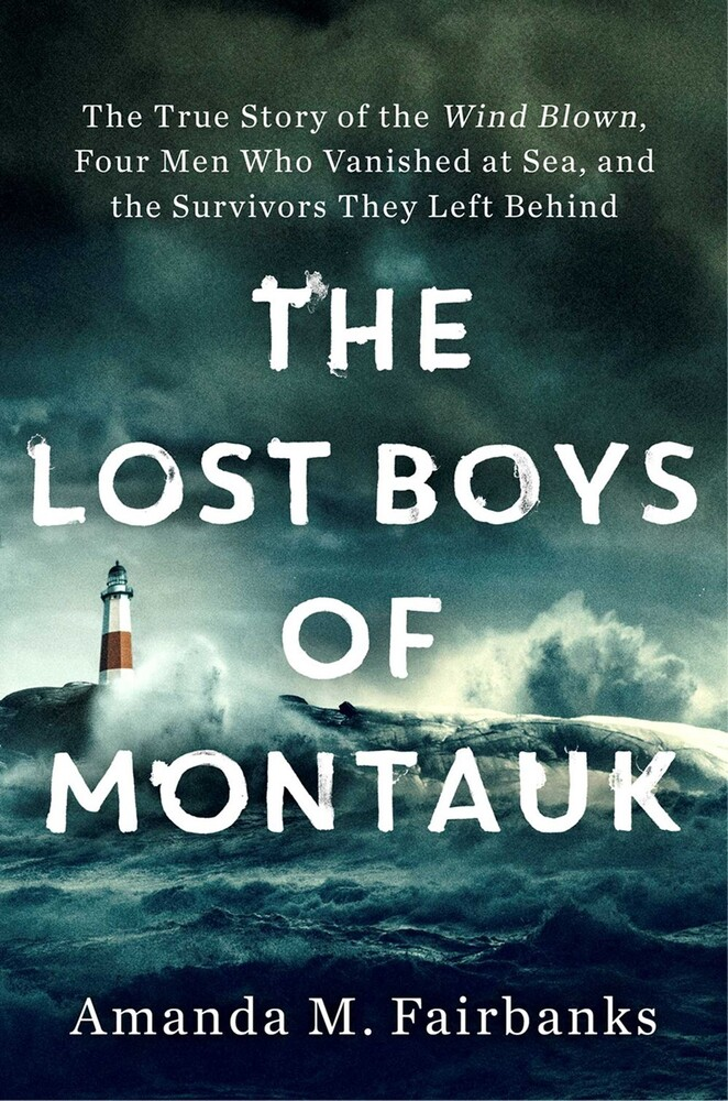 Fairbanks, Amanda M - The Lost Boys of Montauk: The True Story of the Wind Blown, Four MenWho Vanished at Sea, and the Survivors They Left Behind