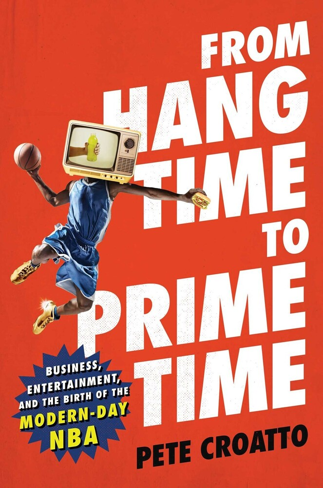 Croatto, Pete - From Hang Time to Prime Time: Business, Entertainment, and the Birthof the Modern-Day NBA