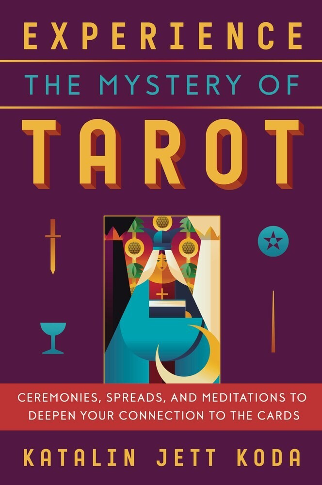 Koda, Katalin Jett - Experience the Mystery of Tarot: Ceremonies, Spreads, and Meditationsto Deepen Your Connection to the Cards